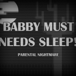 BABBY MUST NEEDS SLEEP!